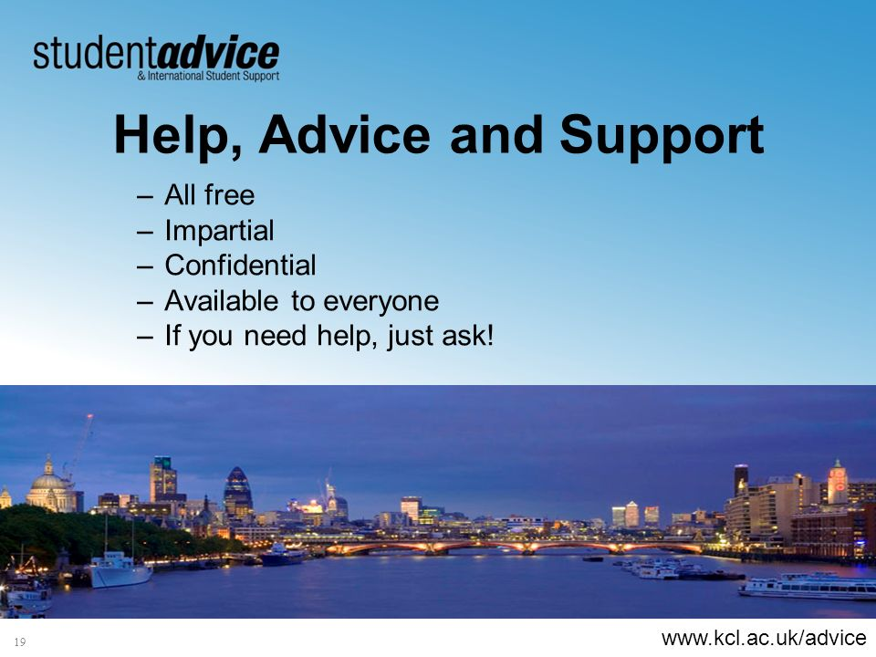 www.kcl.ac.uk/advice 19 Help, Advice and Support –All free –Impartial –Confidential –Available to everyone –If you need help, just ask!