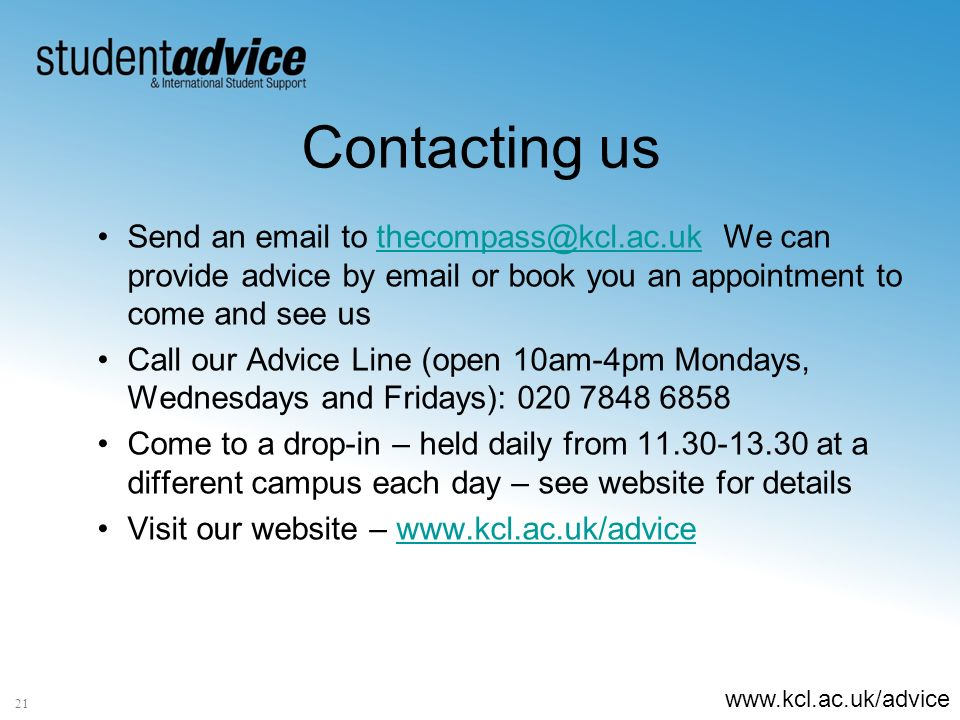 www.kcl.ac.uk/advice Contacting us 21 Send an email to thecompass@kcl.ac.uk We can provide advice by email or book you an appointment to come and see usthecompass@kcl.ac.uk Call our Advice Line (open 10am-4pm Mondays, Wednesdays and Fridays): 020 7848 6858 Come to a drop-in – held daily from 11.30-13.30 at a different campus each day – see website for details Visit our website – www.kcl.ac.uk/advicewww.kcl.ac.uk/advice
