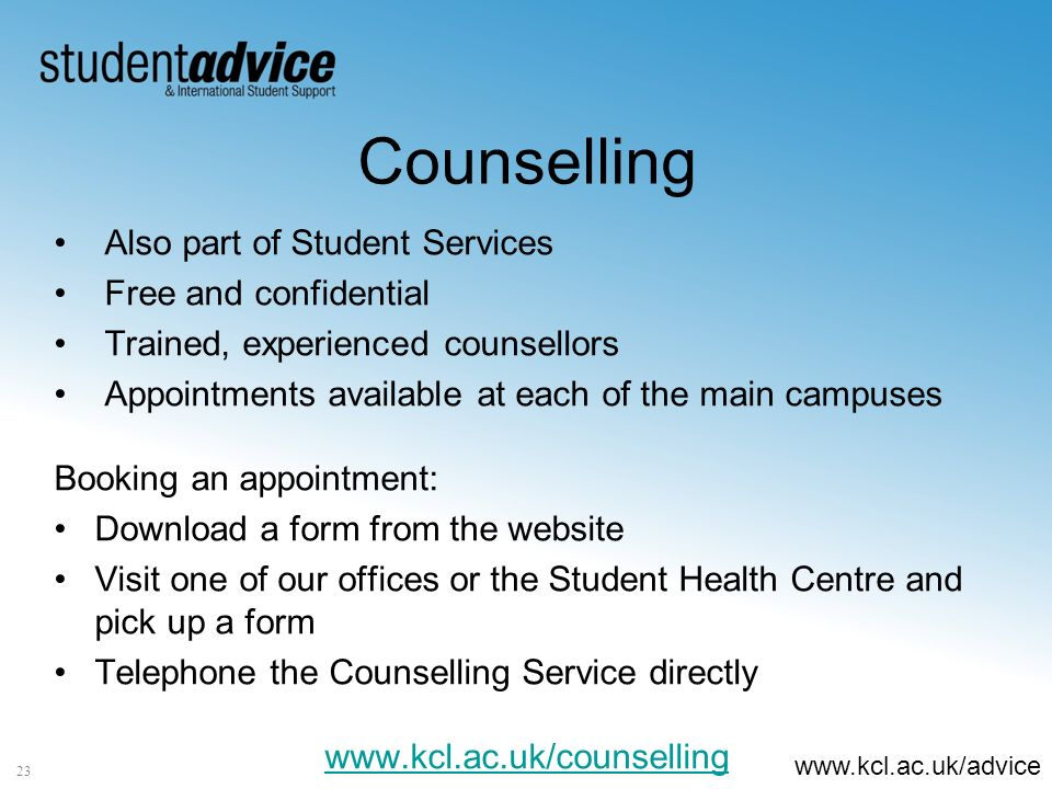 www.kcl.ac.uk/advice Counselling Also part of Student Services Free and confidential Trained, experienced counsellors Appointments available at each of the main campuses Booking an appointment: Download a form from the website Visit one of our offices or the Student Health Centre and pick up a form Telephone the Counselling Service directly www.kcl.ac.uk/counselling 23