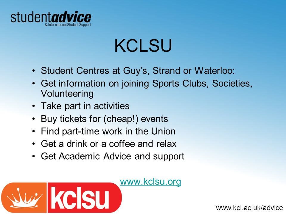 www.kcl.ac.uk/advice KCLSU Student Centres at Guys, Strand or Waterloo: Get information on joining Sports Clubs, Societies, Volunteering Take part in activities Buy tickets for (cheap!) events Find part-time work in the Union Get a drink or a coffee and relax Get Academic Advice and support www.kclsu.org