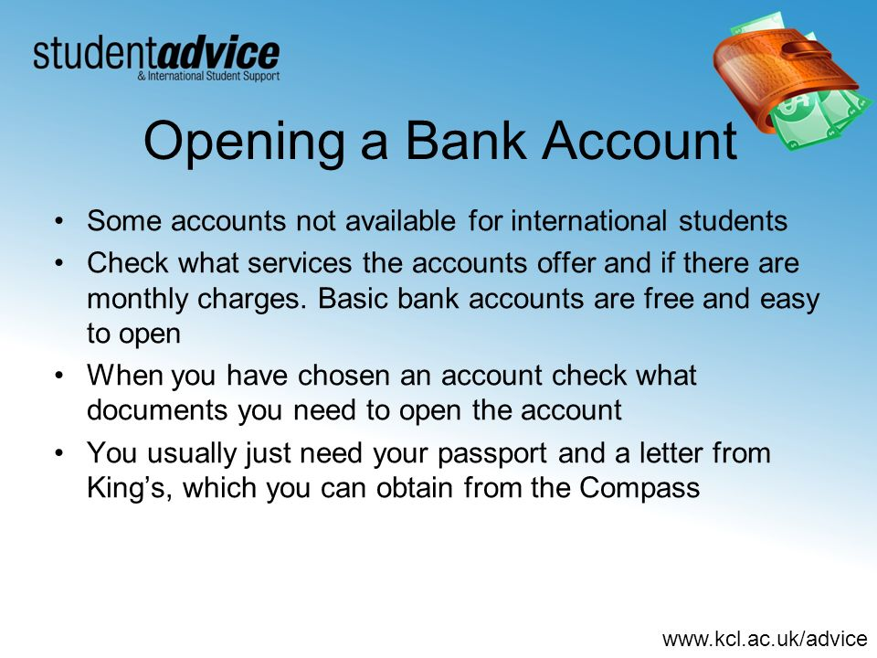 www.kcl.ac.uk/advice Opening a Bank Account Some accounts not available for international students Check what services the accounts offer and if there are monthly charges.