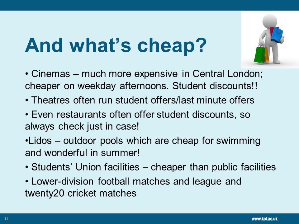 11 And whats cheap. Cinemas – much more expensive in Central London; cheaper on weekday afternoons.