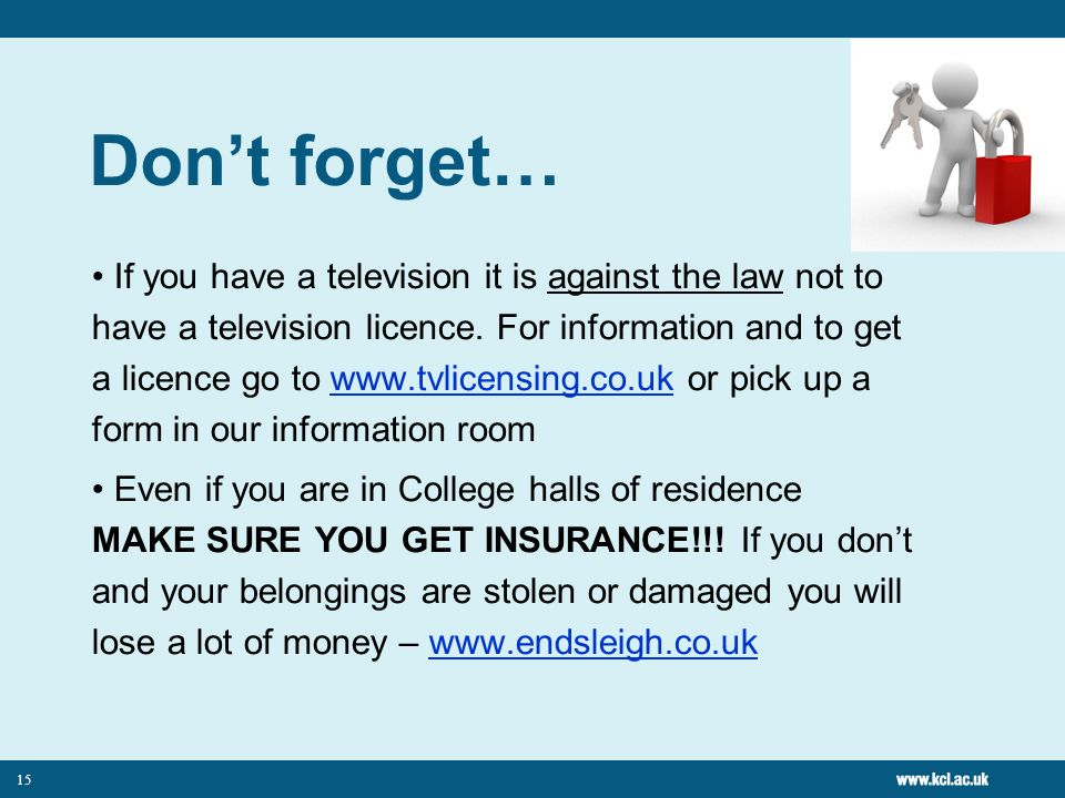 15 Dont forget… If you have a television it is against the law not to have a television licence.