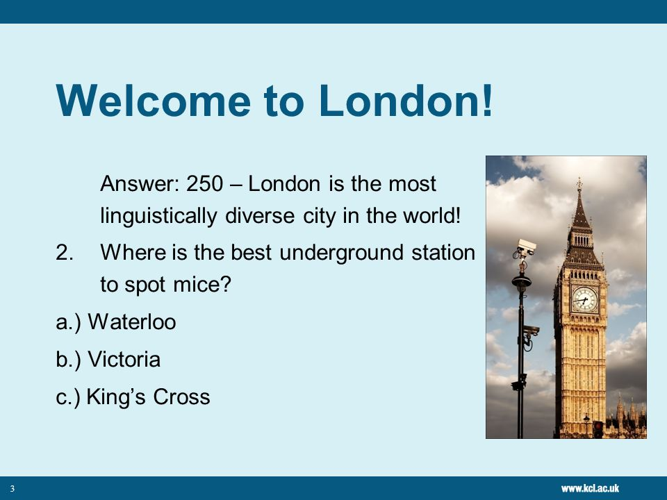 3 Welcome to London. Answer: 250 – London is the most linguistically diverse city in the world.