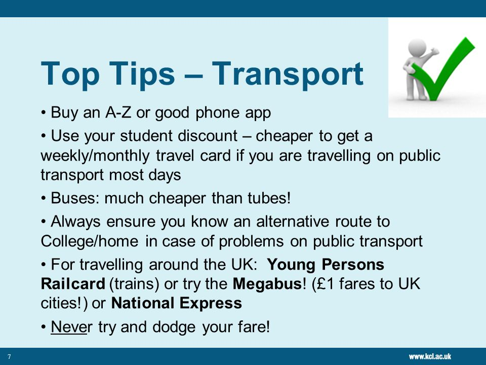 7 Top Tips – Transport Buy an A-Z or good phone app Use your student discount – cheaper to get a weekly/monthly travel card if you are travelling on public transport most days Buses: much cheaper than tubes.