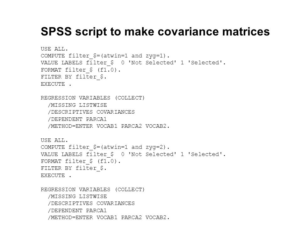 SPSS script to make covariance matrices USE ALL. COMPUTE filter_$=(atwin=1 and zyg=1). VALUE LABELS filter_$ 0 'Not Selected' 1 'Selected'. FORMAT fil