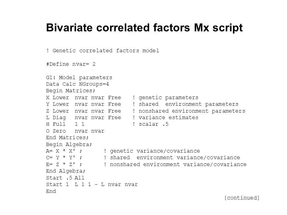 Bivariate correlated factors Mx script ! Genetic correlated factors model #Define nvar= 2 G1: Model parameters Data Calc NGroups=4 Begin Matrices; X L