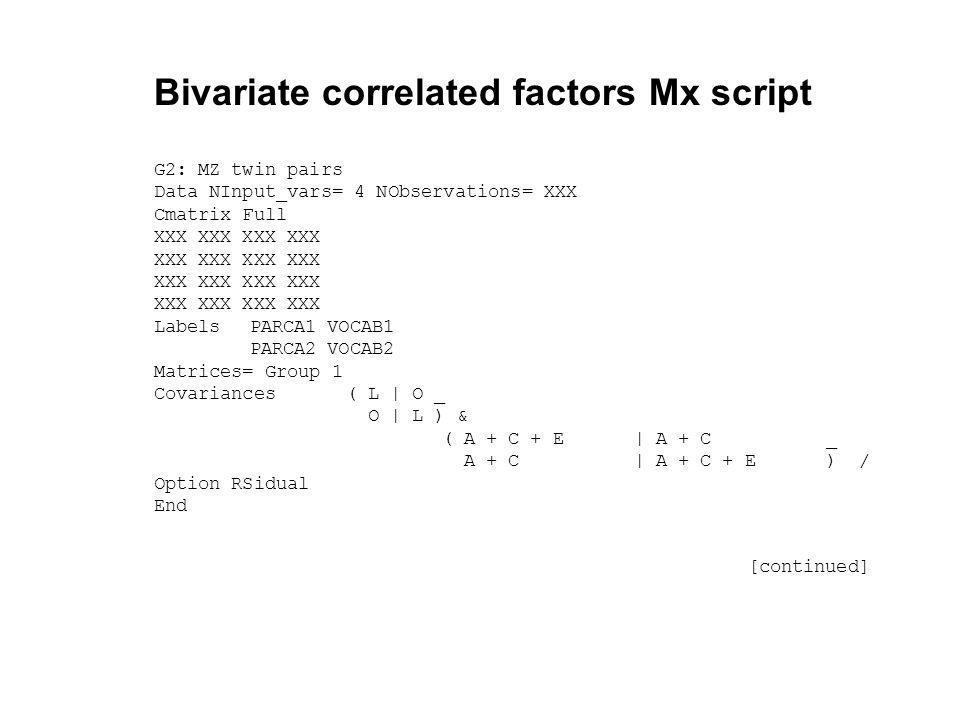 Bivariate correlated factors Mx script G2: MZ twin pairs Data NInput_vars= 4 NObservations= XXX Cmatrix Full XXX XXX LabelsPARCA1 VOCAB1 PARCA2 VOCAB2