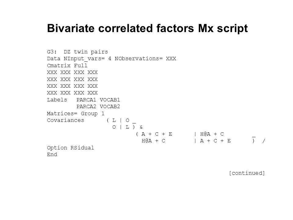 Bivariate correlated factors Mx script G3: DZ twin pairs Data NInput_vars= 4 NObservations= XXX Cmatrix Full XXX XXX LabelsPARCA1 VOCAB1 PARCA2 VOCAB2