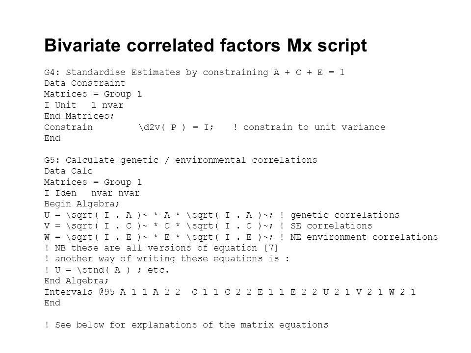 Bivariate correlated factors Mx script G4: Standardise Estimates by constraining A + C + E = 1 Data Constraint Matrices = Group 1 I Unit1 nvar End Mat