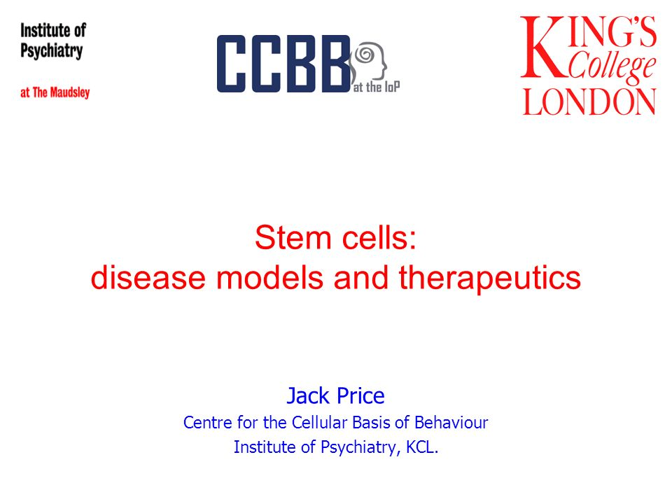 Stem cells: disease models and therapeutics Jack Price Centre for the Cellular Basis of Behaviour Institute of Psychiatry, KCL.
