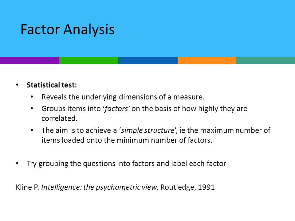Factor Analysis Statistical test: Reveals the underlying dimensions of a measure. Groups items into factors on the basis of how highly they are correl
