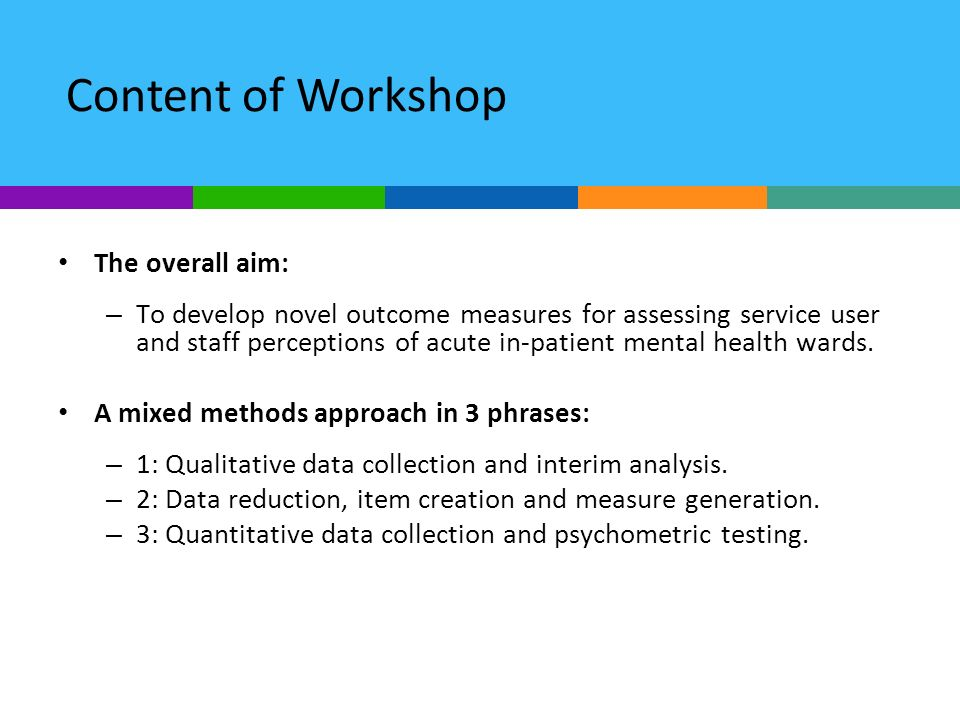 Content of Workshop The overall aim: – To develop novel outcome measures for assessing service user and staff perceptions of acute in-patient mental h