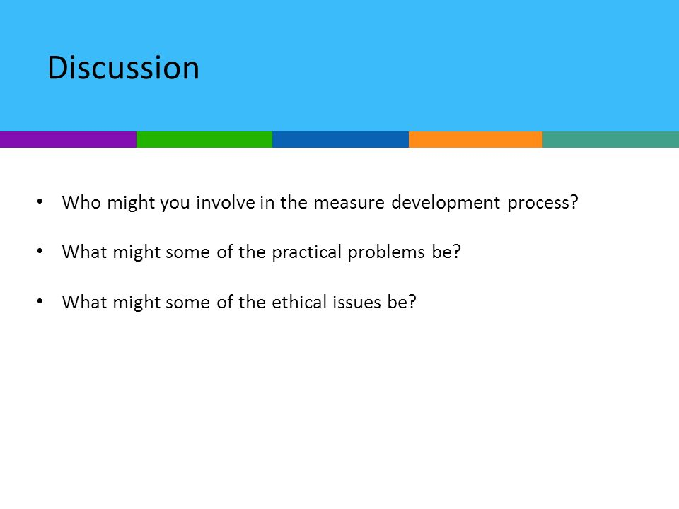 Discussion Who might you involve in the measure development process? What might some of the practical problems be? What might some of the ethical issu