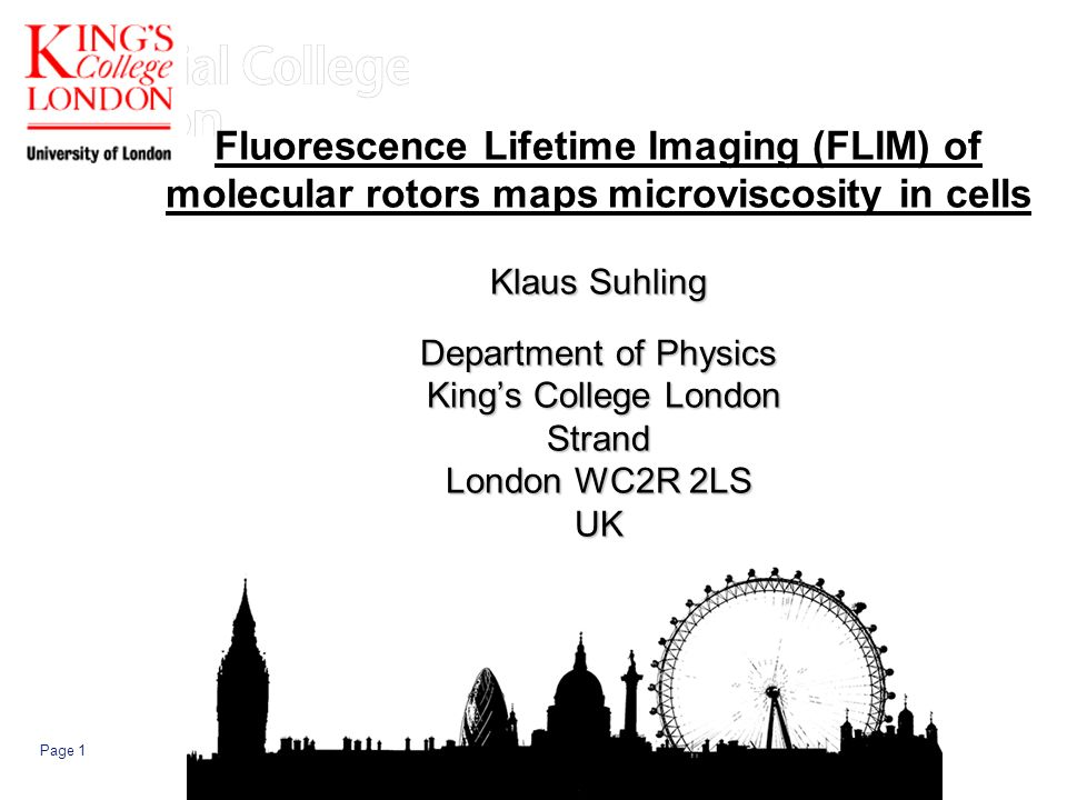 Page 1 Klaus Suhling Department of Physics Kings College London Strand London WC2R 2LS UK Fluorescence Lifetime Imaging (FLIM) of molecular rotors maps microviscosity in cells Klaus Suhling Department of Physics Kings College London Strand London WC2R 2LS UK