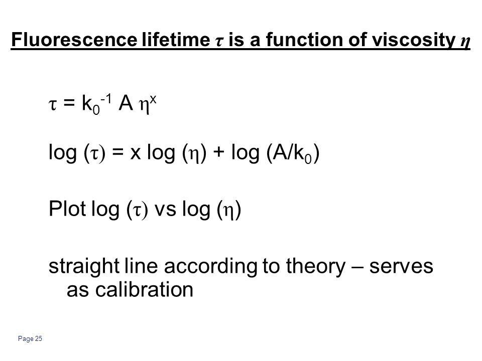 Page 25 Fluorescence lifetime τ is a function of viscosity η τ = k 0 -1 A η x log ( τ) = x log ( η ) + log (A/k 0 ) Plot log ( τ) vs log ( η ) straight line according to theory – serves as calibration