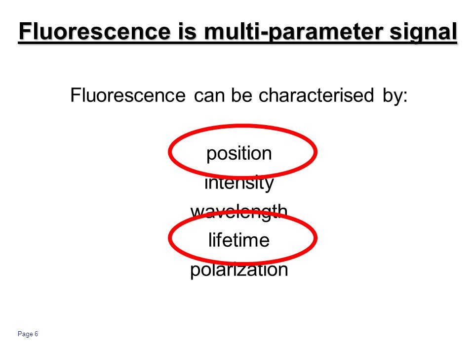 Page 6 Fluorescence can be characterised by: position intensity wavelength lifetime polarization Fluorescence is multi-parameter signal