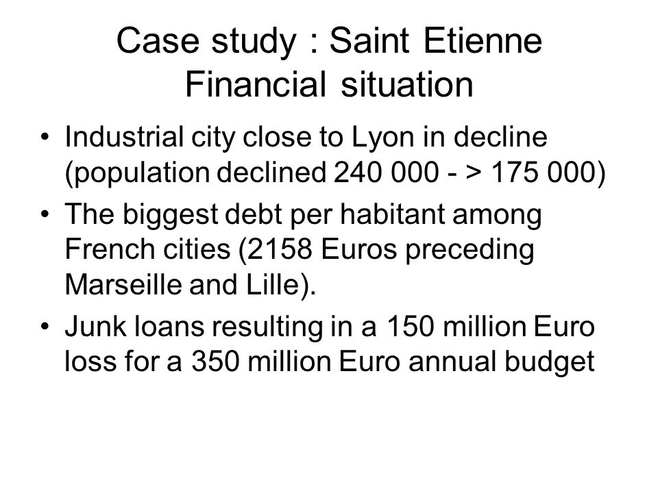 Case study : Saint Etienne Financial situation Industrial city close to Lyon in decline (population declined 240 000 - > 175 000) The biggest debt per habitant among French cities (2158 Euros preceding Marseille and Lille).