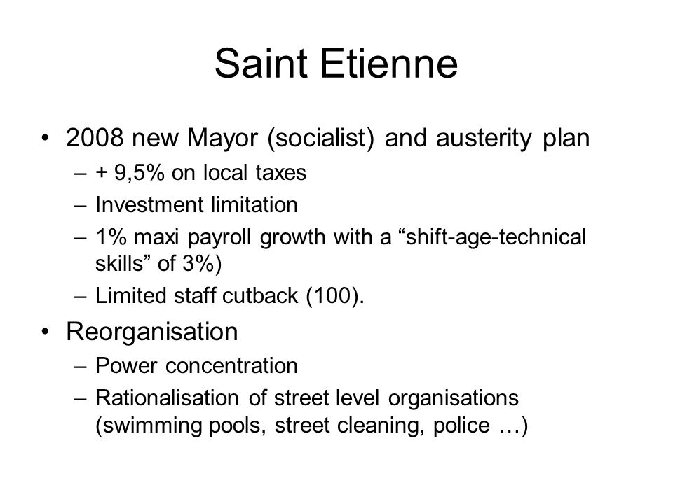 Saint Etienne 2008 new Mayor (socialist) and austerity plan –+ 9,5% on local taxes –Investment limitation –1% maxi payroll growth with a shift-age-technical skills of 3%) –Limited staff cutback (100).