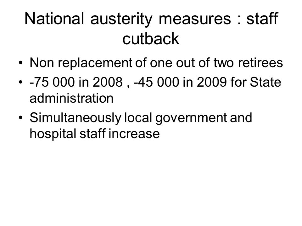 National austerity measures : staff cutback Non replacement of one out of two retirees -75 000 in 2008, -45 000 in 2009 for State administration Simultaneously local government and hospital staff increase