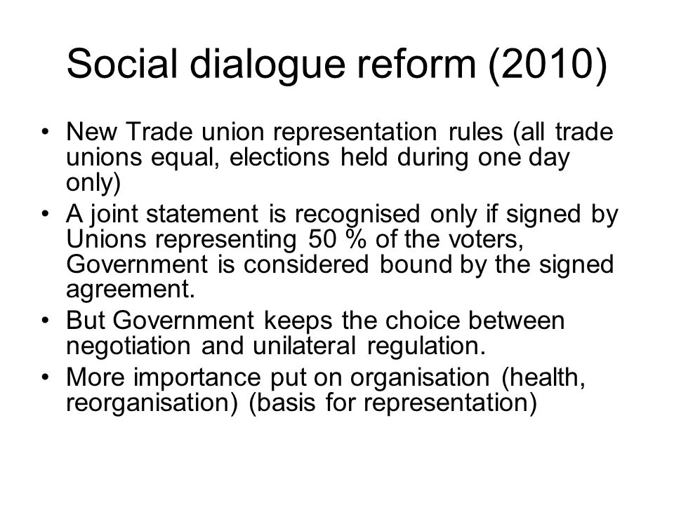 Social dialogue reform (2010) New Trade union representation rules (all trade unions equal, elections held during one day only) A joint statement is recognised only if signed by Unions representing 50 % of the voters, Government is considered bound by the signed agreement.