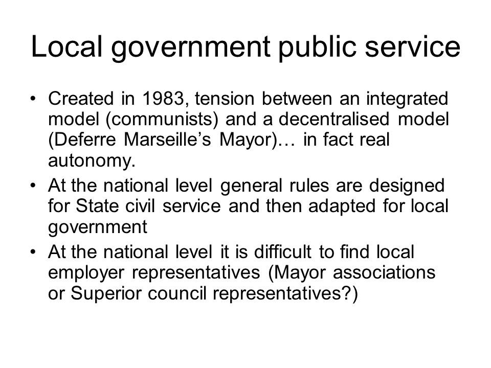 Local government public service Created in 1983, tension between an integrated model (communists) and a decentralised model (Deferre Marseilles Mayor)… in fact real autonomy.