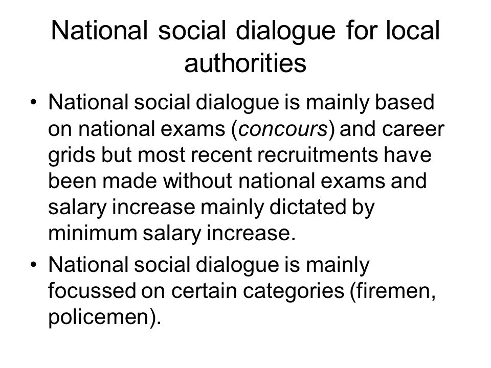 National social dialogue for local authorities National social dialogue is mainly based on national exams (concours) and career grids but most recent recruitments have been made without national exams and salary increase mainly dictated by minimum salary increase.