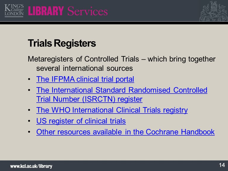 14 Trials Registers Metaregisters of Controlled Trials – which bring together several international sources The IFPMA clinical trial portal The International Standard Randomised Controlled Trial Number (ISRCTN) registerThe International Standard Randomised Controlled Trial Number (ISRCTN) register The WHO International Clinical Trials registry US register of clinical trials Other resources available in the Cochrane Handbook