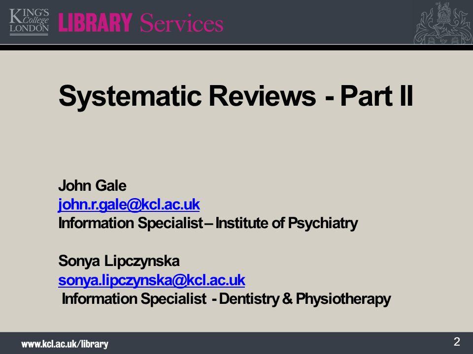 2 Systematic Reviews - Part II John Gale john.r.gale@kcl.ac.uk Information Specialist – Institute of Psychiatry Sonya Lipczynska sonya.lipczynska@kcl.ac.uk Information Specialist - Dentistry & Physiotherapy john.r.gale@kcl.ac.uk sonya.lipczynska@kcl.ac.uk