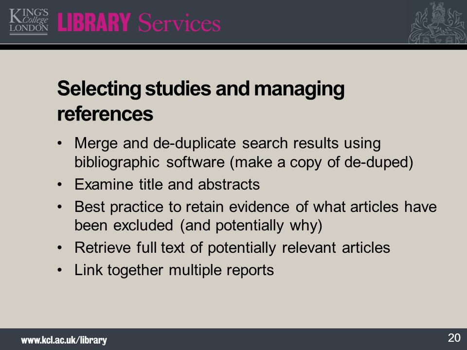 20 Selecting studies and managing references Merge and de-duplicate search results using bibliographic software (make a copy of de-duped) Examine title and abstracts Best practice to retain evidence of what articles have been excluded (and potentially why) Retrieve full text of potentially relevant articles Link together multiple reports