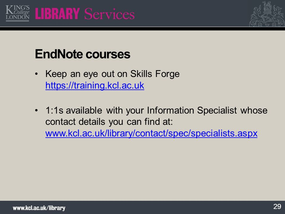 30 Further information and support Library Services Searching for Literature guide User guides on specific interfaces and databases available at http://www.kcl.ac.uk/library/help/guides.aspx http://www.kcl.ac.uk/library/help/guides.aspx Contact your schools Information Specialist at http://www.kcl.ac.uk/library/contact/spec/specialists.aspx http://www.kcl.ac.uk/library/contact/spec/specialists.aspx EndNote pages at http://www.kcl.ac.uk/library/help/bibsoftware/endnote/index.aspx http://www.kcl.ac.uk/library/help/bibsoftware/endnote/index.aspx