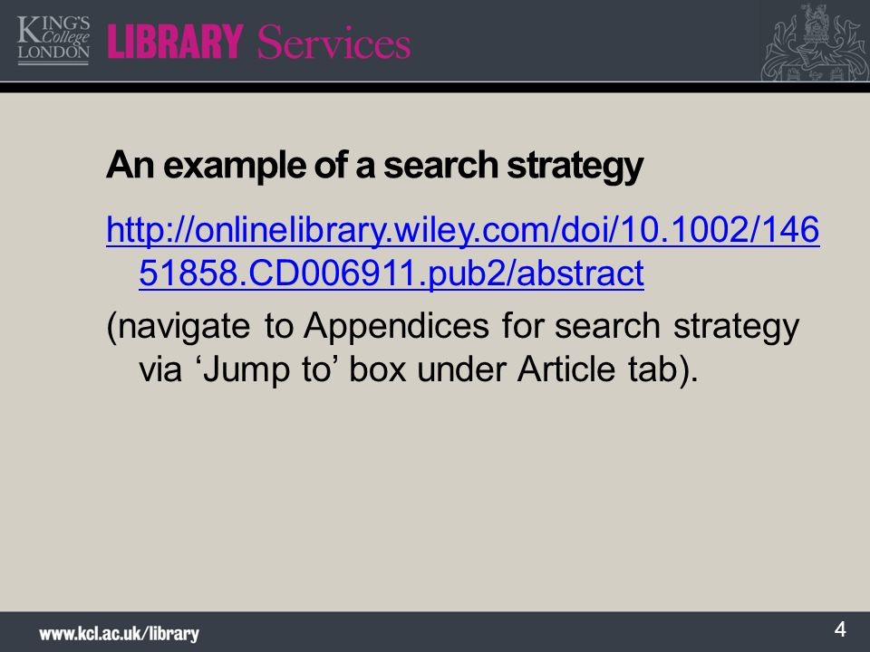 4 An example of a search strategy http://onlinelibrary.wiley.com/doi/10.1002/146 51858.CD006911.pub2/abstract (navigate to Appendices for search strategy via Jump to box under Article tab).