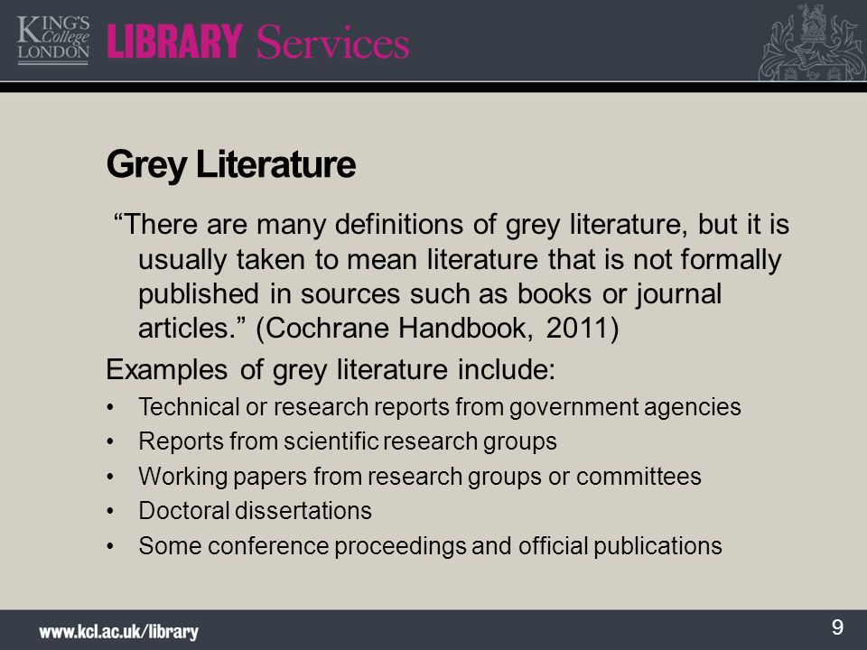 9 Grey Literature There are many definitions of grey literature, but it is usually taken to mean literature that is not formally published in sources such as books or journal articles.