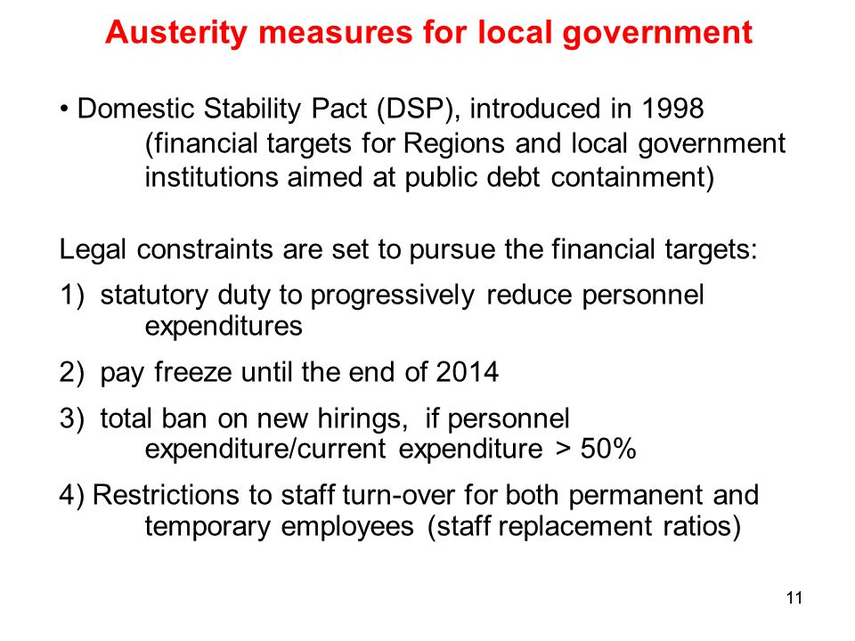 11 Austerity measures for local government Domestic Stability Pact (DSP), introduced in 1998 (financial targets for Regions and local government institutions aimed at public debt containment) Legal constraints are set to pursue the financial targets: 1) statutory duty to progressively reduce personnel expenditures 2) pay freeze until the end of ) total ban on new hirings, if personnel expenditure/current expenditure > 50% 4) Restrictions to staff turn-over for both permanent and temporary employees (staff replacement ratios)