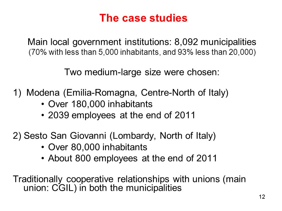 12 The case studies Main local government institutions: 8,092 municipalities (70% with less than 5,000 inhabitants, and 93% less than 20,000) Two medium-large size were chosen: 1) Modena (Emilia-Romagna, Centre-North of Italy) Over 180,000 inhabitants 2039 employees at the end of ) Sesto San Giovanni (Lombardy, North of Italy) Over 80,000 inhabitants About 800 employees at the end of 2011 Traditionally cooperative relationships with unions (main union: CGIL) in both the municipalities