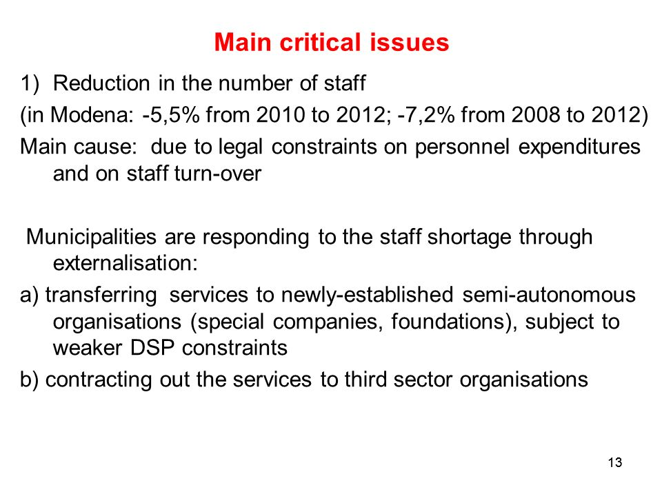13 Main critical issues 1)Reduction in the number of staff (in Modena: -5,5% from 2010 to 2012; -7,2% from 2008 to 2012) Main cause: due to legal constraints on personnel expenditures and on staff turn-over Municipalities are responding to the staff shortage through externalisation: a) transferring services to newly-established semi-autonomous organisations (special companies, foundations), subject to weaker DSP constraints b) contracting out the services to third sector organisations