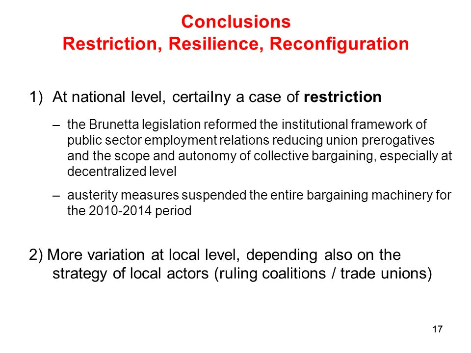 17 Conclusions Restriction, Resilience, Reconfiguration 1)At national level, certaiIny a case of restriction –the Brunetta legislation reformed the institutional framework of public sector employment relations reducing union prerogatives and the scope and autonomy of collective bargaining, especially at decentralized level –austerity measures suspended the entire bargaining machinery for the period 2) More variation at local level, depending also on the strategy of local actors (ruling coalitions / trade unions)