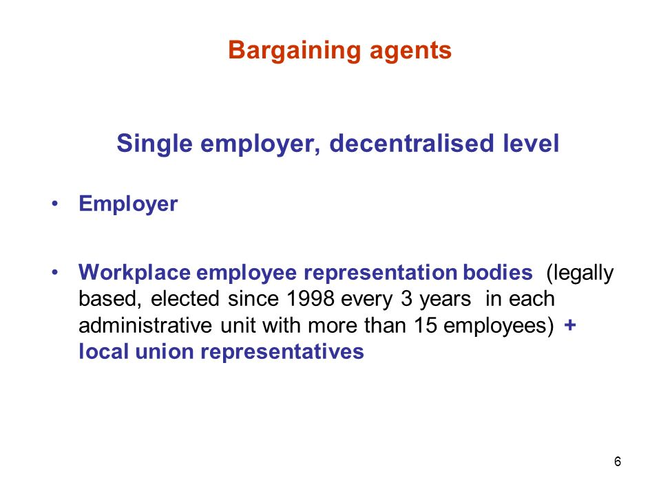 6 Bargaining agents Single employer, decentralised level Employer Workplace employee representation bodies (legally based, elected since 1998 every 3 years in each administrative unit with more than 15 employees) + local union representatives