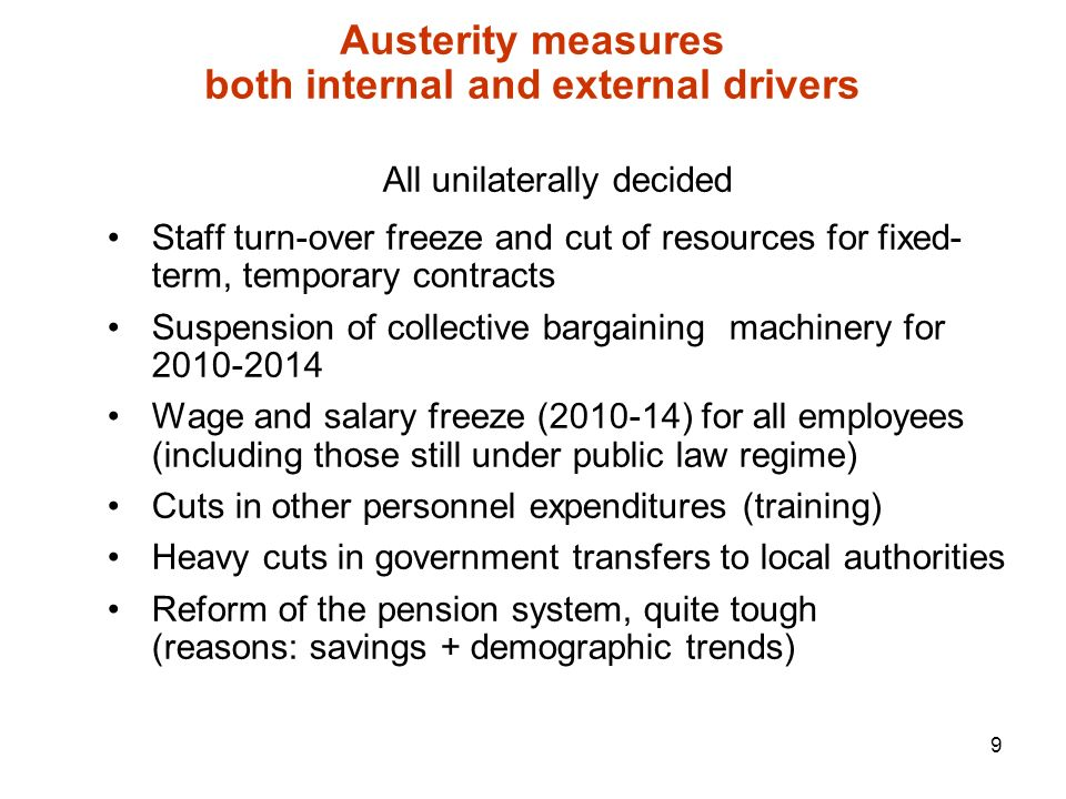 9 Austerity measures both internal and external drivers All unilaterally decided Staff turn-over freeze and cut of resources for fixed- term, temporary contracts Suspension of collective bargaining machinery for Wage and salary freeze ( ) for all employees (including those still under public law regime) Cuts in other personnel expenditures (training) Heavy cuts in government transfers to local authorities Reform of the pension system, quite tough (reasons: savings + demographic trends)