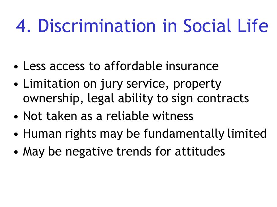 4. Discrimination in Social Life Less access to affordable insurance Limitation on jury service, property ownership, legal ability to sign contracts N