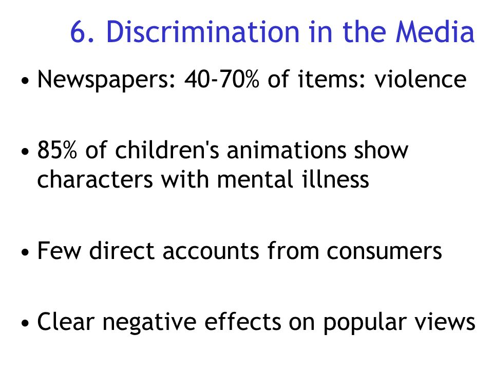 6. Discrimination in the Media Newspapers: 40-70% of items: violence 85% of children's animations show characters with mental illness Few direct accou