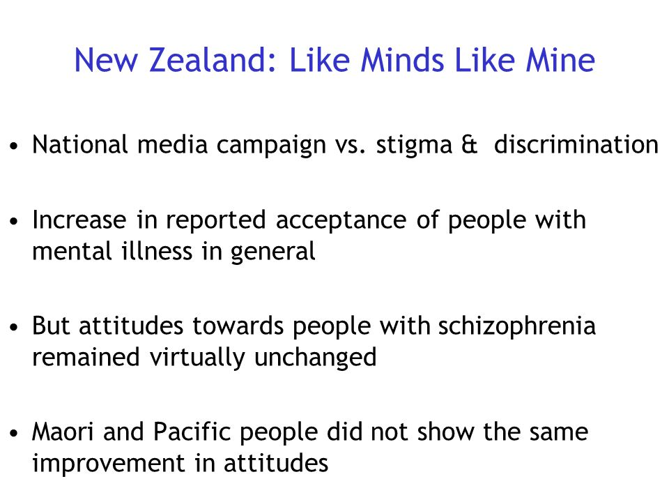 New Zealand: Like Minds Like Mine National media campaign vs. stigma & discrimination Increase in reported acceptance of people with mental illness in