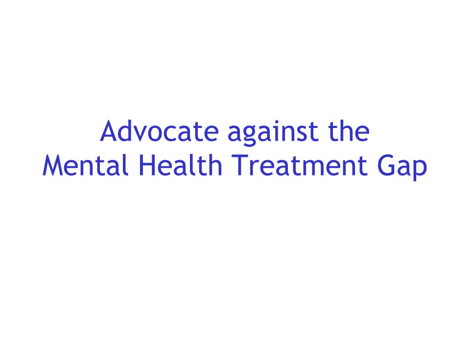 Advocate against the Mental Health Treatment Gap
