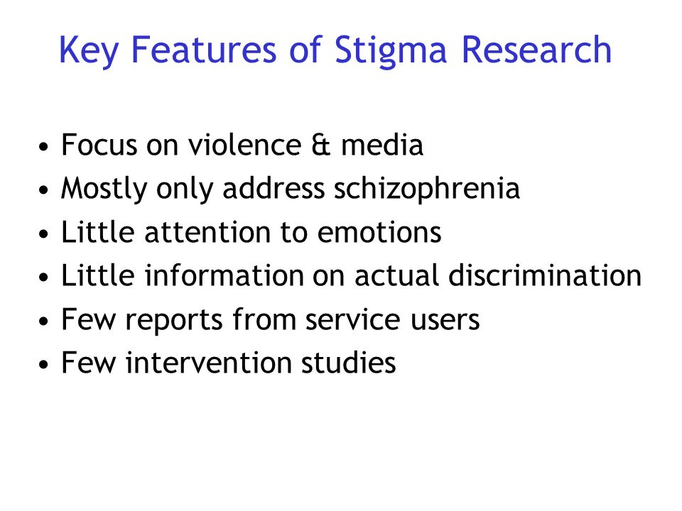 Key Features of Stigma Research Focus on violence & media Mostly only address schizophrenia Little attention to emotions Little information on actual