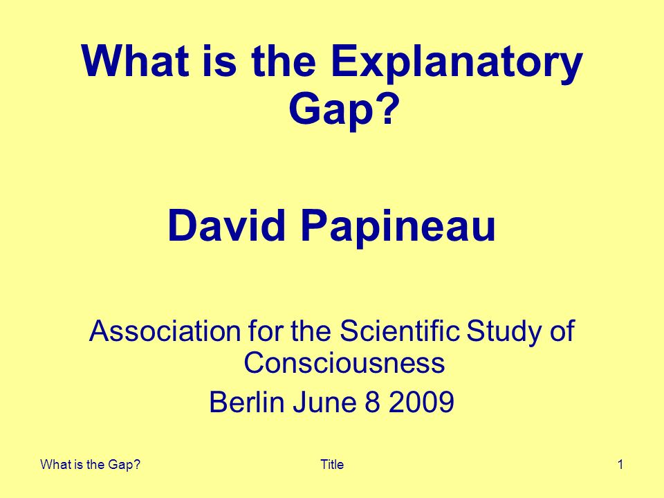 What is the Gap?3 Gap diagnosed12 Dualist Intuitions The reason we feel there is an explanatory gap is simply that we cant help thinking of the mind-brain relation in dualist terms.