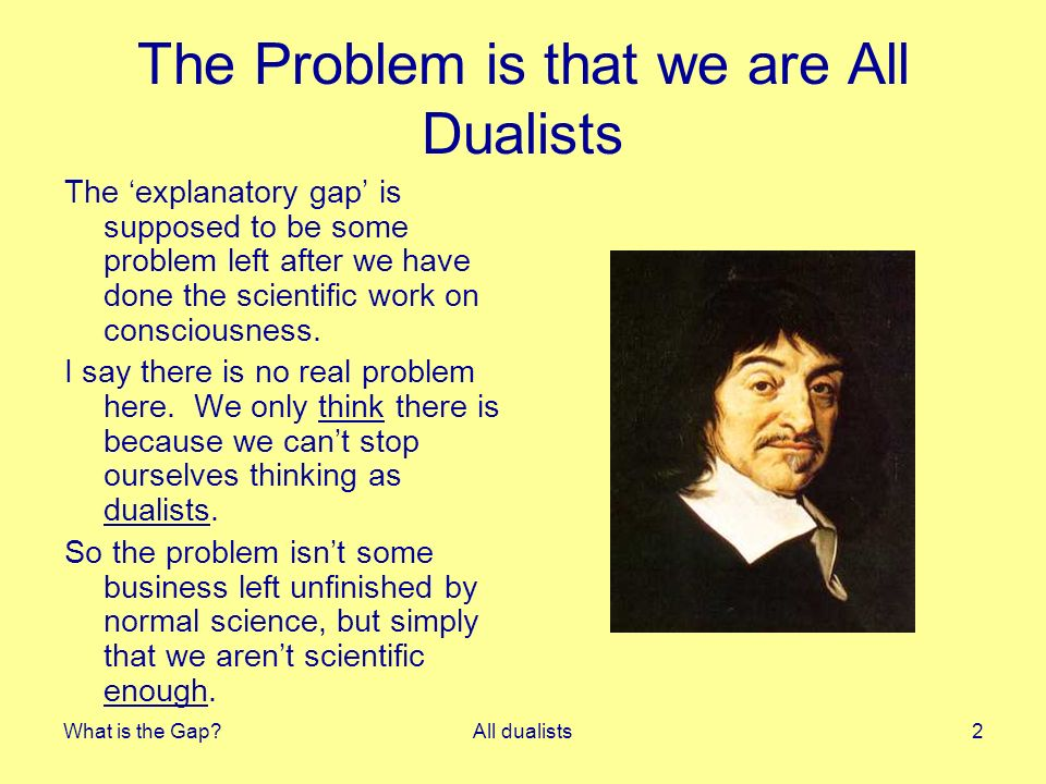 What is the Gap All dualists2 The Problem is that we are All Dualists The explanatory gap is supposed to be some problem left after we have done the scientific work on consciousness.