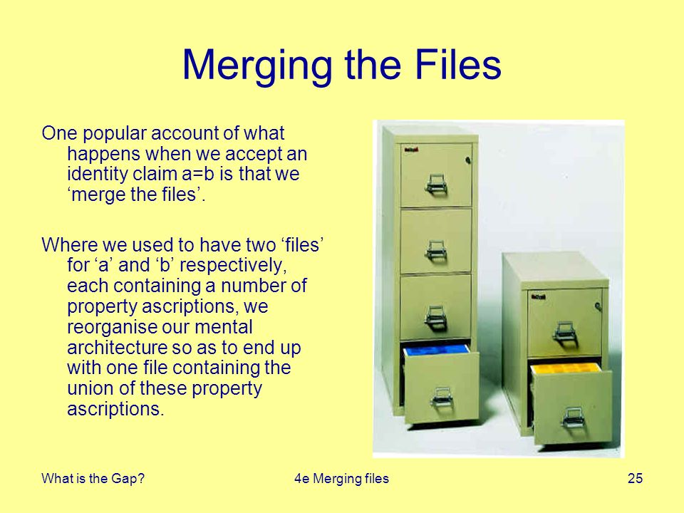 What is the Gap 4e Merging files25 Merging the Files One popular account of what happens when we accept an identity claim a=b is that we merge the files.