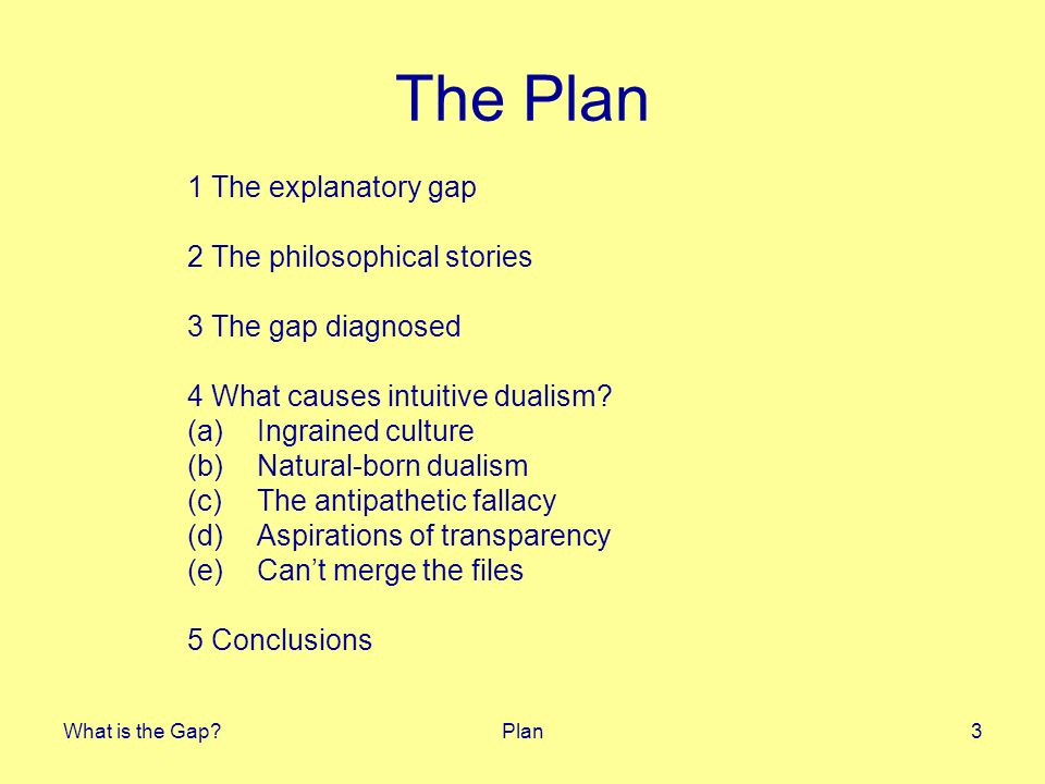 What is the Gap?Plan3 The Plan 1 The explanatory gap 2 The philosophical stories 3 The gap diagnosed 4 What causes intuitive dualism? (a)Ingrained cul