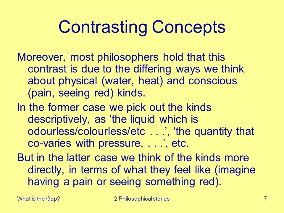 What is the Gap?2 Philosophical stories8 Phenomenal Concepts Jackson and Chalmers drew our attention to this special way of thinking about conscious states (phenomenal concepts) and to how they meant that no amount of physical knowledge will allow you to infer phenomenal facts so conceived from the physical facts.