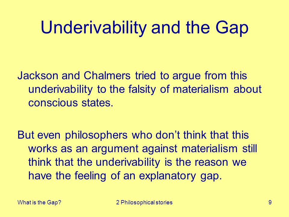 What is the Gap?2 Philosophical stories9 Underivability and the Gap Jackson and Chalmers tried to argue from this underivability to the falsity of mat